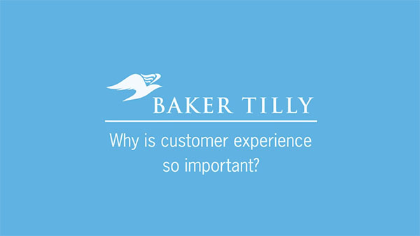 Baker Tilly: Why is customer experience so important?
