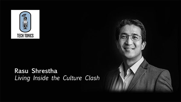 Tech Tonics: Rasu Shrestha – Living Inside the Culture Clash